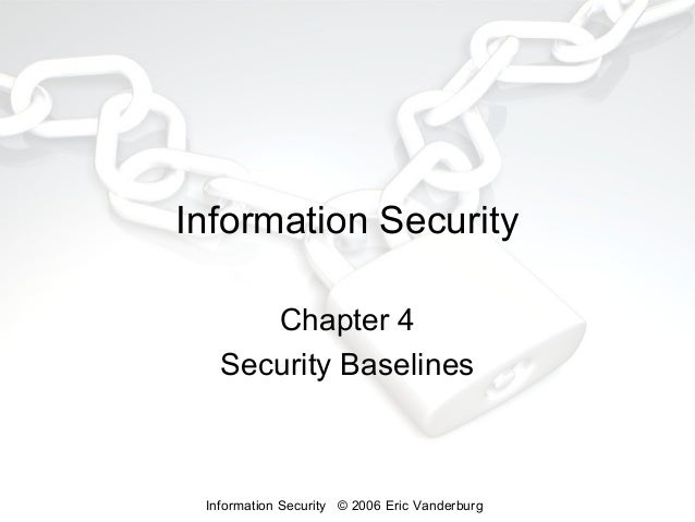 Information Security Chapter 4 Security Baselines  Information Security © 2006 Eric Vanderburg