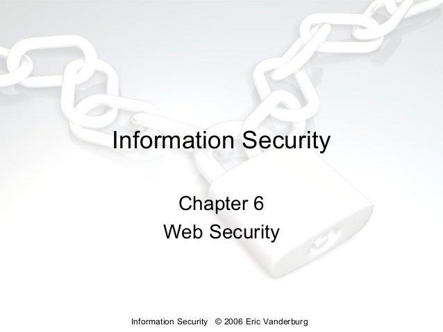 Information Security Chapter 6 Web Security  Information Security © 2006 Eric Vanderburg