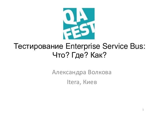 Тестирование Enterprise Service Bus: Что? Где? Как? Александра Волкова Itera, Киев 1