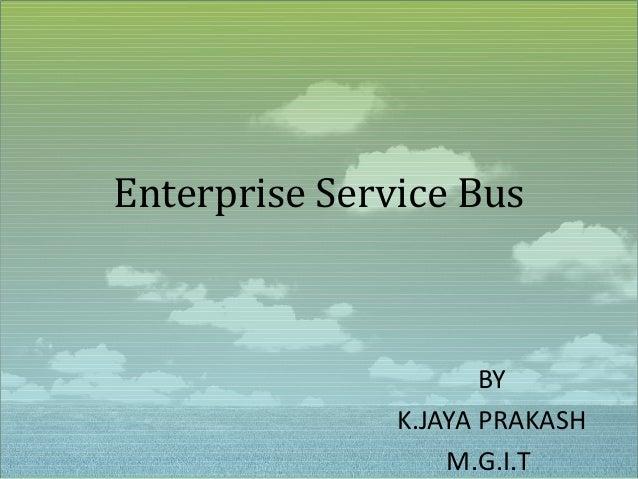 Enterprise Service Bus                      BY               K.JAYA PRAKASH                   M.G.I.T