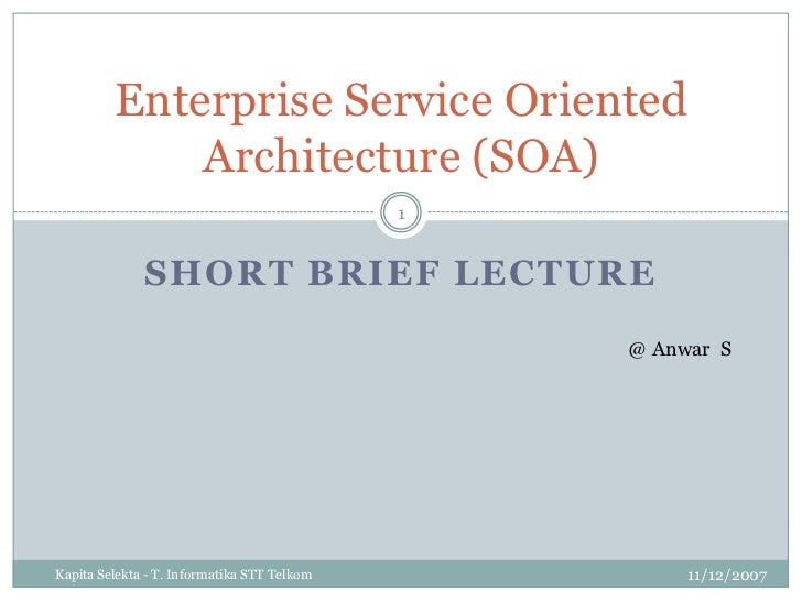 Short Brief Lecture<br />11/12/2007<br />KapitaSelekta - T. Informatika STT Telkom<br />1<br />Enterprise Service Oriented...