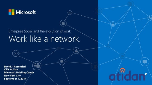 Work like a network.  Enterprise Social and the evolution of work:  David J. Rosenthal  CEO, Atidan  Microsoft Briefing Ce...