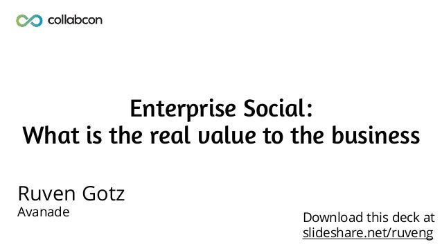Enterprise Social: What is the real value to the business Ruven Gotz Avanade Download this deck at slideshare.net/ruveng
