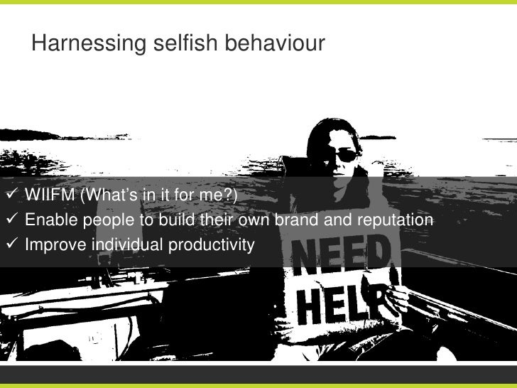 Harnessing selfish behaviour WIIFM (What's in it for me?) Enable people to build their own brand and reputation Improve...