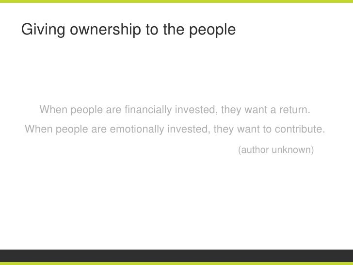Giving ownership to the people   When people are financially invested, they want a return.When people are emotionally inve...