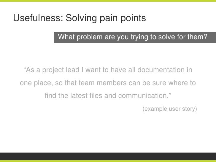 """Usefulness: Solving pain points             What problem are you trying to solve for them?  """"As a project lead I want to h..."""