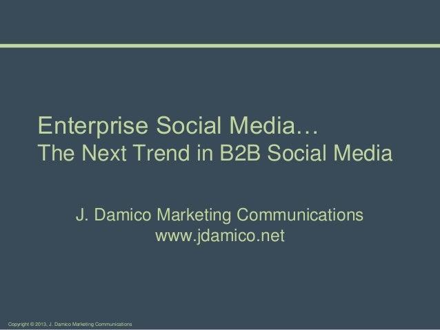 Enterprise Social Media…            The Next Trend in B2B Social Media                            J. Damico Marketing Comm...