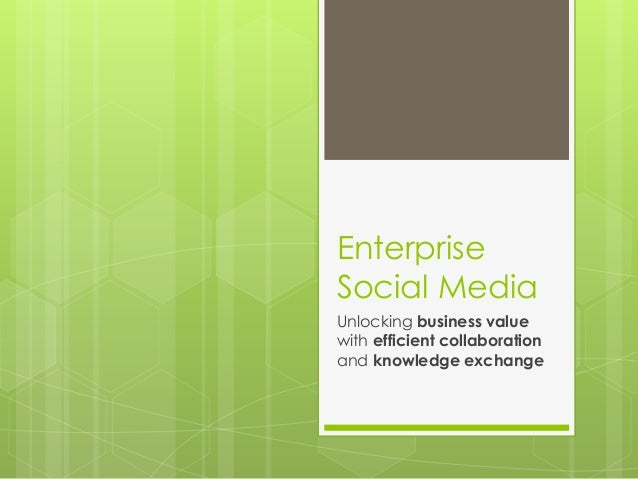 Enterprise Social Media Unlocking business value with efficient collaboration and knowledge exchange