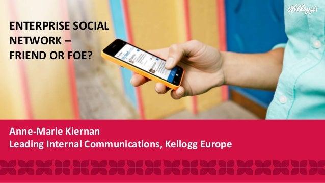 Anne-Marie Kiernan Leading Internal Communications, Kellogg Europe ENTERPRISE SOCIAL NETWORK – FRIEND OR FOE?