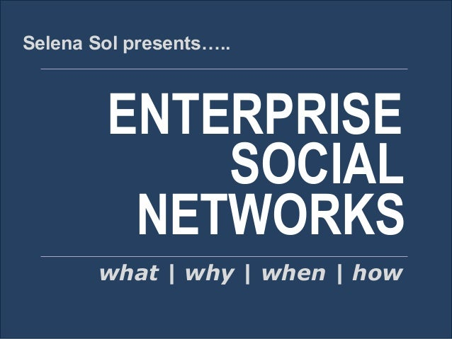 Selena Sol presents…..  ENTERPRISE SOCIAL NETWORKS what | why | when | how