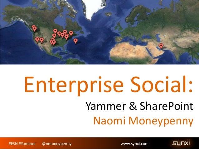 Enterprise Social: Yammer & SharePoint Naomi Moneypenny #ESN #Yammer  @nmoneypenny  www.synxi.com