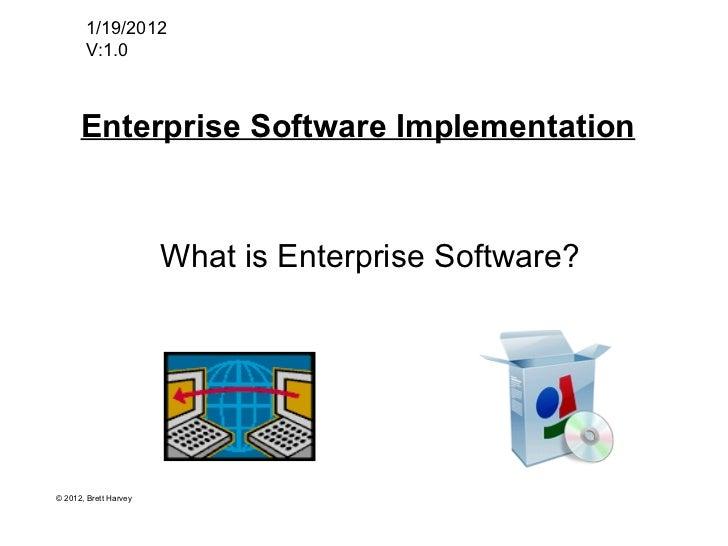Enterprise Software Implementation 1/19/2012 V:1.0 What is Enterprise Software? © 2012, Brett Harvey