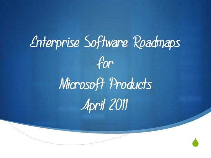 Enterprise Software Roadmaps             For     Microsoft Products           April 2011                               S