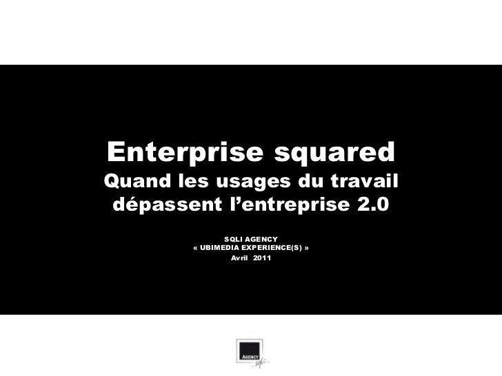 Enterprise squaredQuand les usages du travail dépasse l'entreprise 2.0               SQLI AGENCY        « UBIMEDIA EXPERIE...