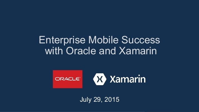 Enterprise Mobile Success with Oracle and Xamarin July 29, 2015