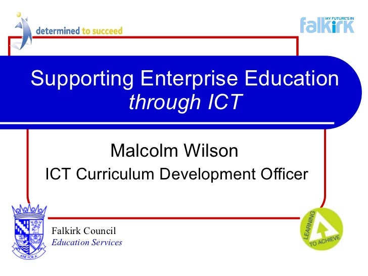 Supporting Enterprise Education  through ICT Malcolm Wilson   ICT Curriculum Development Officer Falkirk Council   Educati...