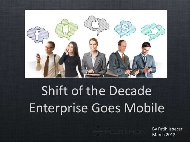 Shift of the Decade Enterprise Goes Mobile By Fatih Isbecer March 2012
