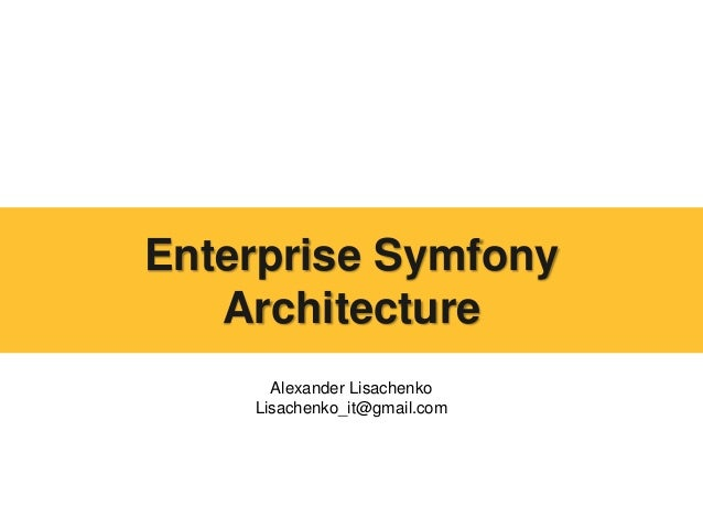 Alexander Lisachenko Lisachenko_it@gmail.com Enterprise Symfony Architecture