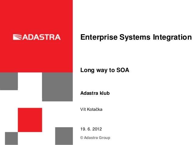 Enterprise Systems IntegrationLong way to SOAAdastra klubVít Kotačka19. 6. 2012© Adastra Group