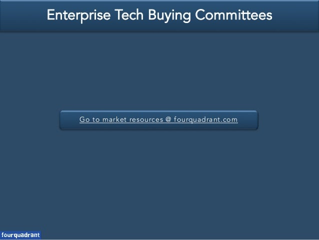 Go to market resources @ fourquadrant.com Enterprise Tech Buying Committees