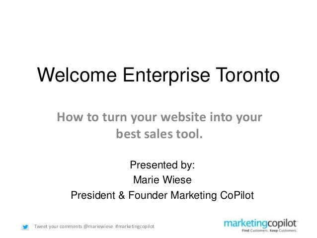 Tweet your comments @mariewiese #marketingcopilotWelcome Enterprise TorontoHow to turn your website into yourbest sales to...