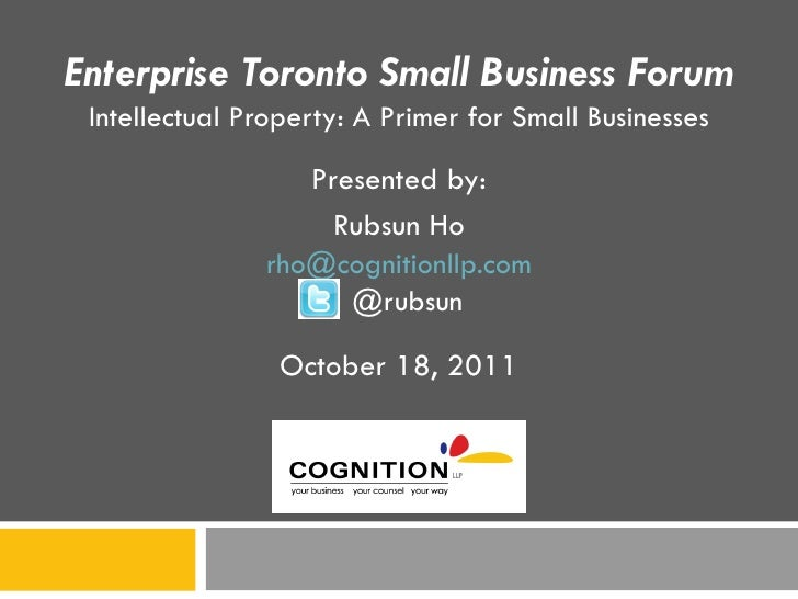 Enterprise Toronto Small Business Forum Intellectual Property: A Primer for Small Businesses Presented by: Rubsun Ho [emai...