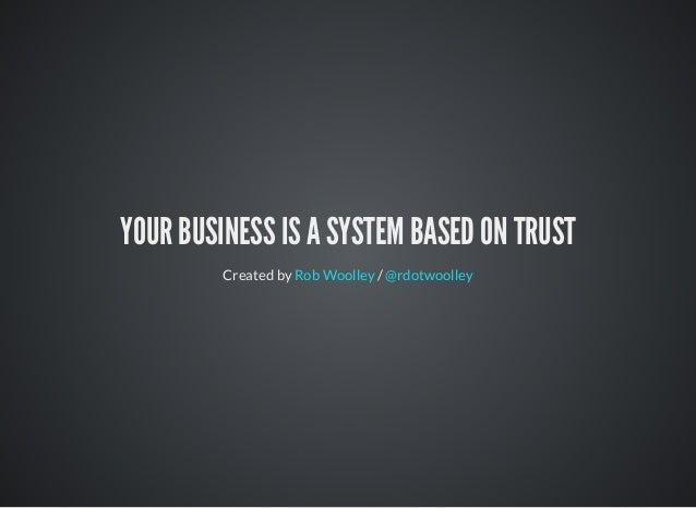 YOUR BUSINESS IS A SYSTEM BASED ON TRUST Created by /Rob Woolley @rdotwoolley