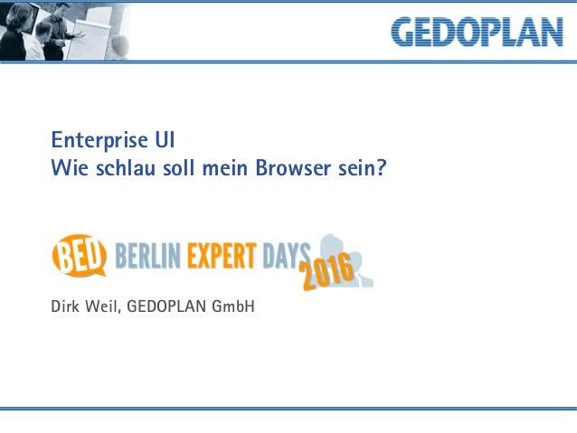 Enterprise UI Wie schlau soll mein Browser sein? Dirk Weil, GEDOPLAN GmbH