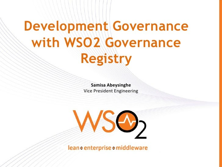 Development Governance with WSO2 Governance        Registry          Samisa Abeysinghe       Vice President Engineering