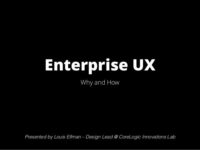 Enterprise UX Why and How Presented by Louis Elfman – CoreLogic Innovations Lab Presented by Louis Elfman – Design Lead @ ...