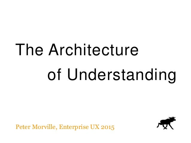 The Architecture of Understanding Peter Morville, Enterprise UX 2015