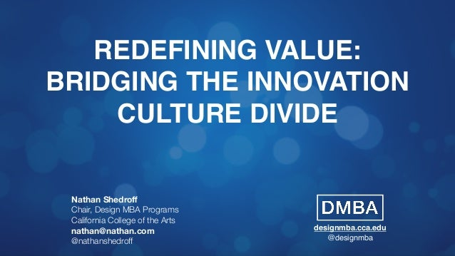 REDEFINING VALUE: BRIDGING THE INNOVATION CULTURE DIVIDE Nathan Shedroff Chair, Design MBA Programs California College of t...