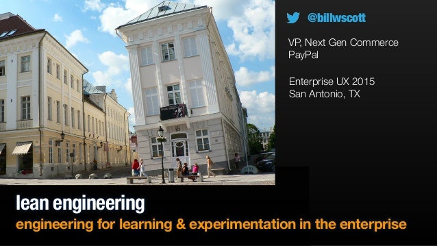 lean engineering engineering for learning & experimentation in the enterprise Enterprise UX 2015 San Antonio, TX @billwsco...