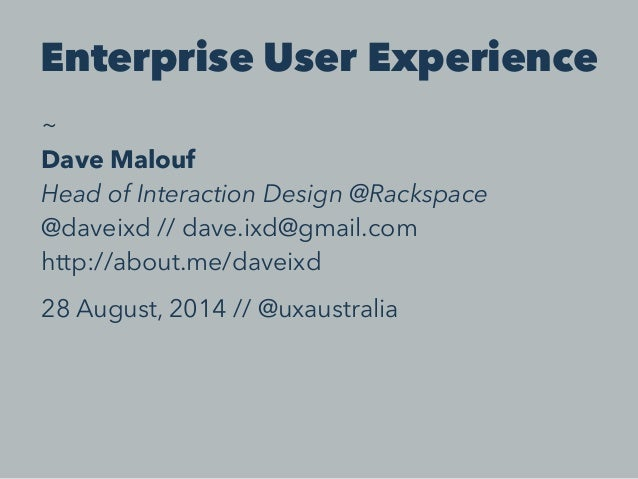 Enterprise User Experience  ~  Dave Malouf  Head of Interaction Design @Rackspace  @daveixd // dave.ixd@gmail.com  http://...
