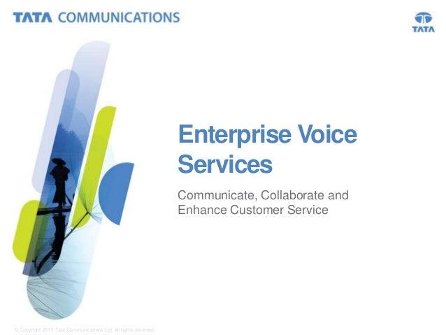 Enterprise Voice Services Communicate, Collaborate and Enhance Customer Service  © Copyright 2011 Tata Communications Ltd....