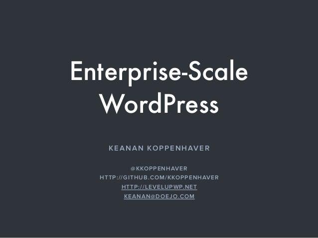 Enterprise-Scale WordPress KEANAN KOPPENHAVER @KKOPPENHAVER HTTP://GITHUB.COM/KKOPPENHAVER HTTP://LEVELUPWP.NET KEANAN@DOE...