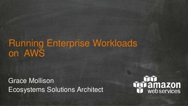 Running Enterprise Workloads on AWS Grace Mollison Ecosystems Solutions Architect