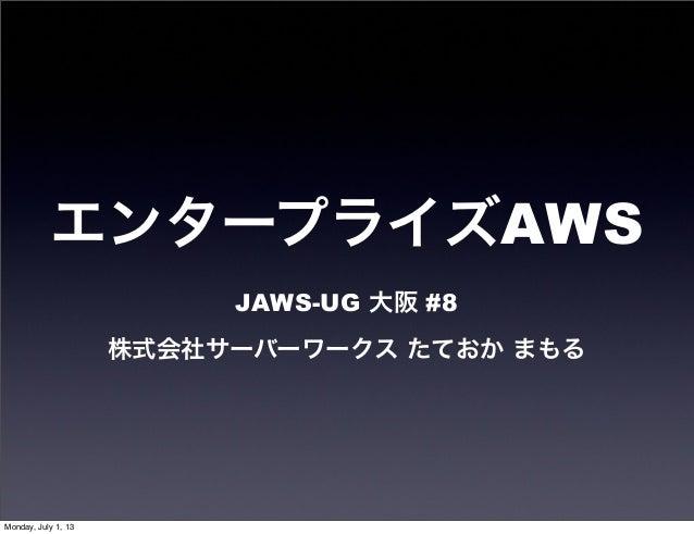 エンタープライズAWS JAWS-UG 大阪 #8 株式会社サーバーワークス たておか まもる Monday, July 1, 13