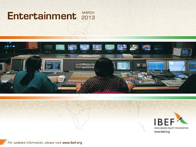 11 Entertainment For updated information, please visit www.ibef.org MARCH 2013