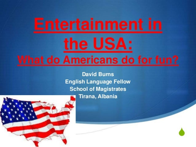 S  Entertainment in  the USA:  What do Americans do for fun?  David Burns  English Language Fellow  School of Magistrates ...