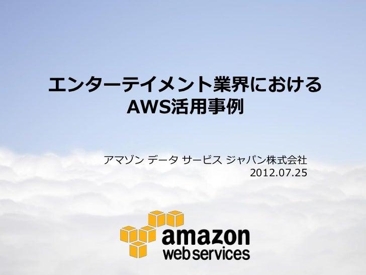 エンターテイメント業界における        AWS活用事例       アマゾン データ サービス ジャパン株式会社                       2012.07.251
