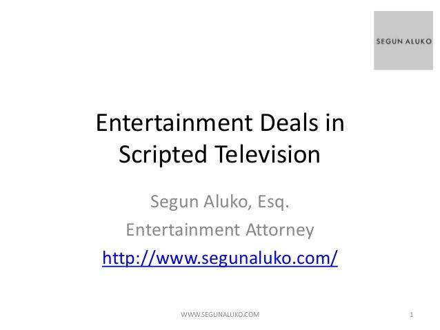 Entertainment Deals in Scripted Television Segun Aluko, Esq. Entertainment Attorney http://www.segunaluko.com/ WWW.SEGUNAL...