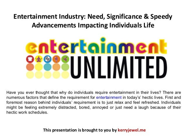 Entertainment Industry: Need, Significance & Speedy Advancements Impacting Individuals Life This presentation is brought t...