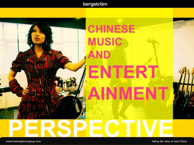 www.thebergstromgroup.com telling the story of new China CHINESE MUSIC AND ENTERT AINMENT PERSPECTIVE