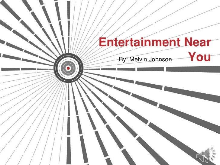 Entertainment Near   By: Melvin Johnson You