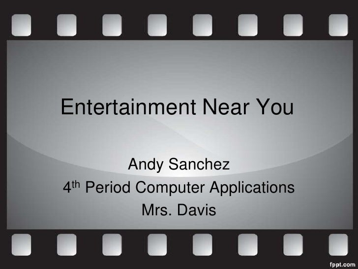 Entertainment Near You          Andy Sanchez4th Period Computer Applications            Mrs. Davis