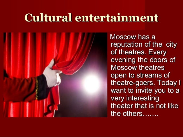 CCultural entertainmentultural entertainmentMoscow has aMoscow has areputation of the cityreputation of the cityof theatre...