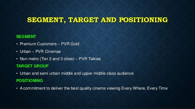pvr cinemas marketing positioning and targeting Pvr stated that spi cinemas has the most astounding occupancies overall, sorted out multiplex chains in the country and is relied upon to accomplish yearly affirmations of approximately 16-17 million in fy19 and incomes of rs 410-420 crore in the money market spi is one of the key movie merchants in the state of tamil nadu.
