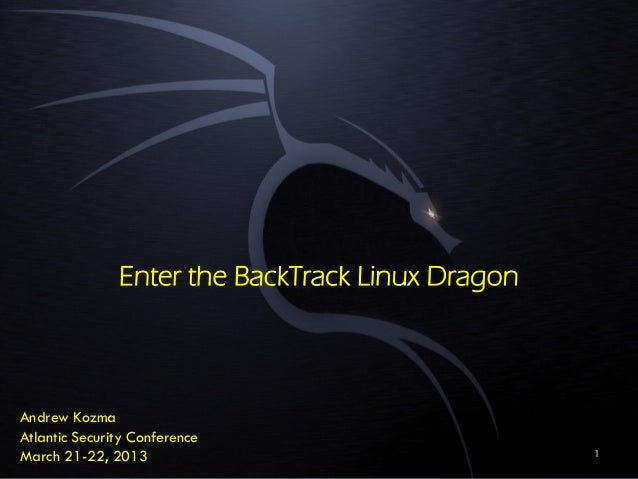 Enter the BackTrack Linux Dragon Andrew Kozma Atlantic Security Conference March 21-22, 2013 1