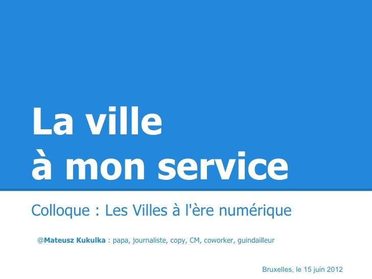 La villeà mon serviceColloque : Les Villes à lère numérique@Mateusz Kukulka : papa, journaliste, copy, CM, coworker, guind...